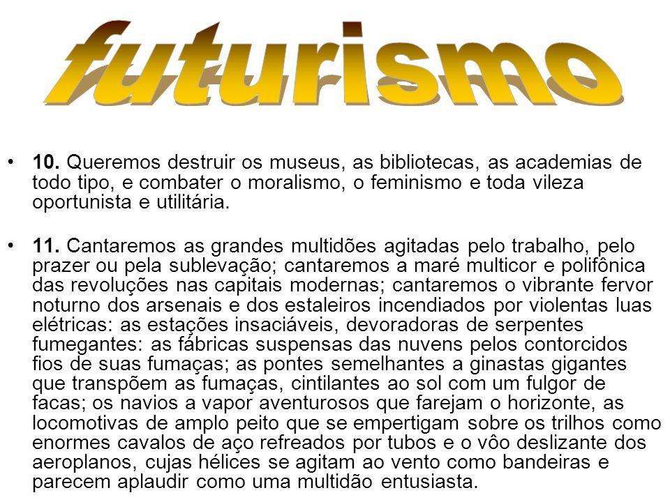 10. Queremos destruir os museus, as bibliotecas, as academias de todo tipo, e combater o moralismo, o feminismo e toda vileza oportunista e utilitária