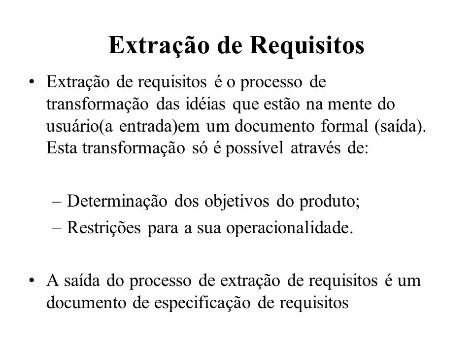 Extração de Requisitos Extração de requisitos é o processo de transformação das idéias que estão na mente do usuário(a entrada)em um documento formal