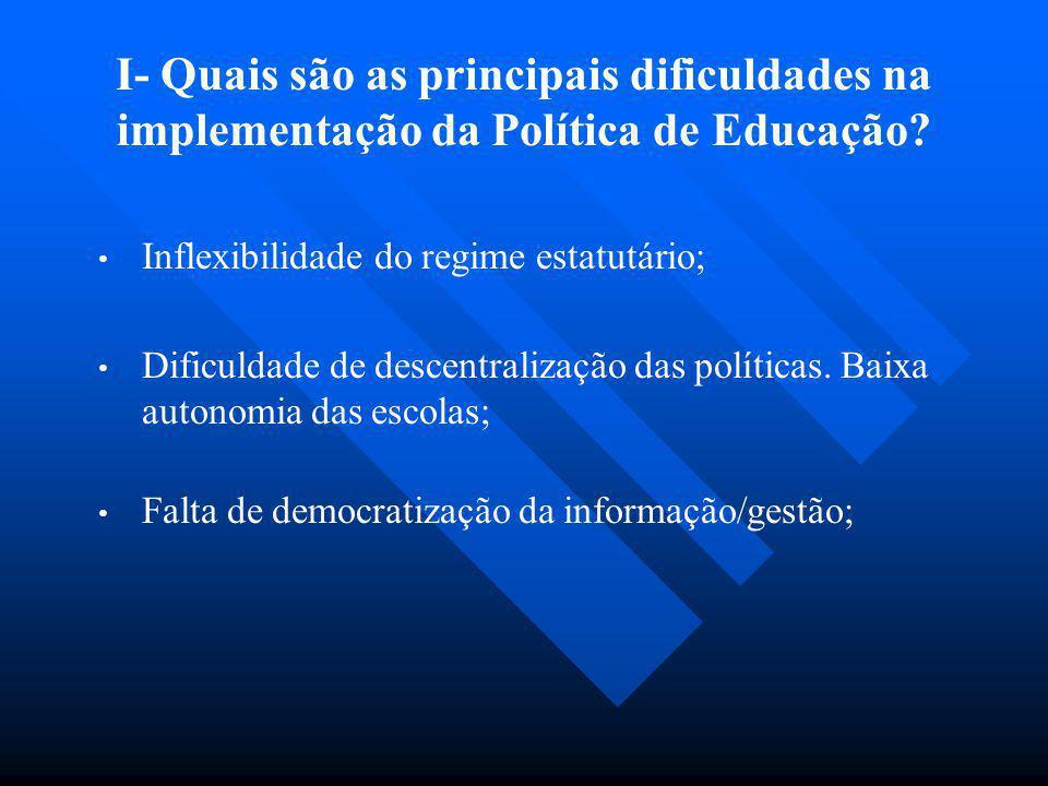 I- Quais são as principais dificuldades na implementação da Política de Educação? Inflexibilidade do regime estatutário; Dificuldade de descentralizaç