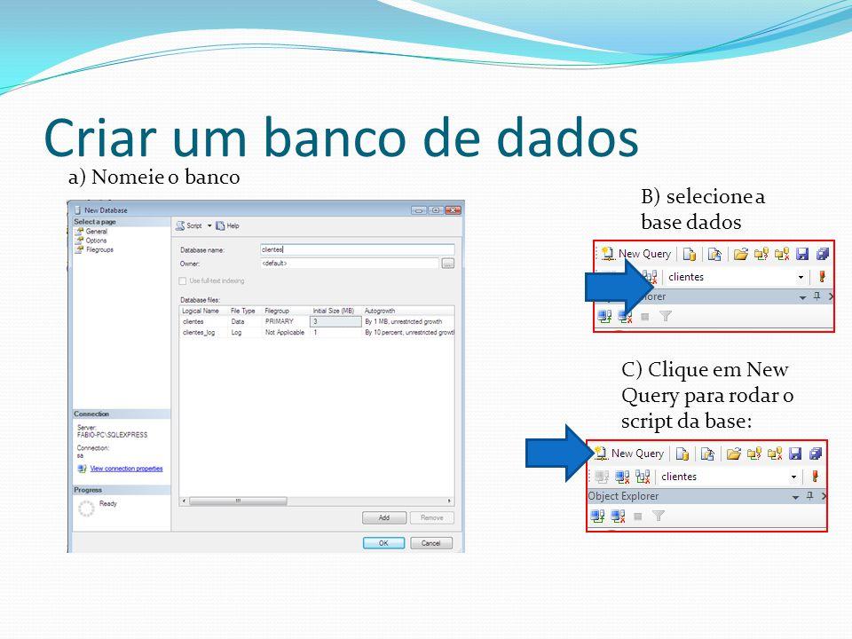 Criar um banco de dados B) selecione a base dados C) Clique em New Query para rodar o script da base: a) Nomeie o banco
