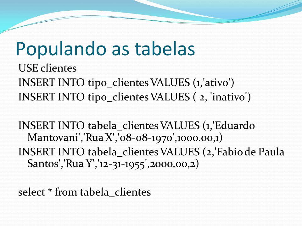 Populando as tabelas USE clientes INSERT INTO tipo_clientes VALUES (1, ativo ) INSERT INTO tipo_clientes VALUES ( 2, inativo ) INSERT INTO tabela_clientes VALUES (1, Eduardo Mantovani , Rua X , 08-08-1970 ,1000.00,1) INSERT INTO tabela_clientes VALUES (2, Fabio de Paula Santos , Rua Y , 12-31-1955 ,2000.00,2) select * from tabela_clientes