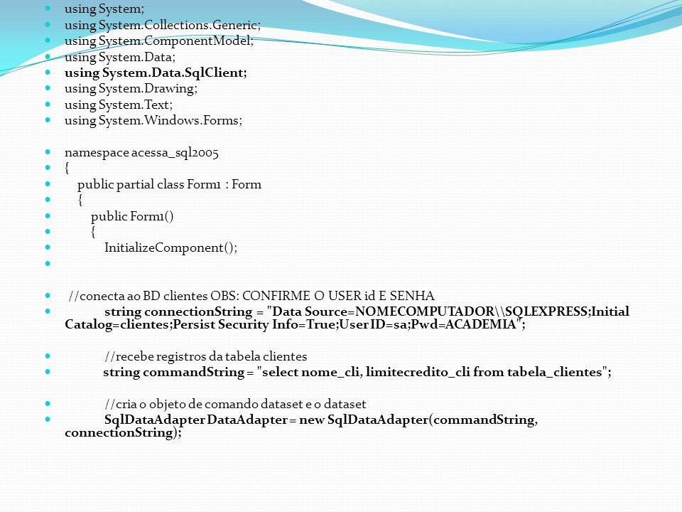 using System; using System.Collections.Generic; using System.ComponentModel; using System.Data; using System.Data.SqlClient; using System.Drawing; using System.Text; using System.Windows.Forms; namespace acessa_sql2005 { public partial class Form1 : Form { public Form1() { InitializeComponent(); //conecta ao BD clientes OBS: CONFIRME O USER id E SENHA string connectionString = Data Source=NOMECOMPUTADOR\\SQLEXPRESS;Initial Catalog=clientes;Persist Security Info=True;User ID=sa;Pwd=ACADEMIA ; //recebe registros da tabela clientes string commandString = select nome_cli, limitecredito_cli from tabela_clientes ; //cria o objeto de comando dataset e o dataset SqlDataAdapter DataAdapter = new SqlDataAdapter(commandString, connectionString);