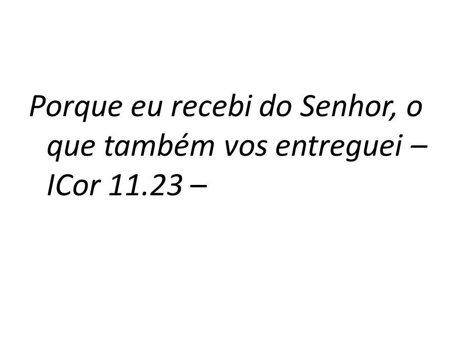 Porque eu recebi do Senhor, o que também vos entreguei – ICor 11.23 –