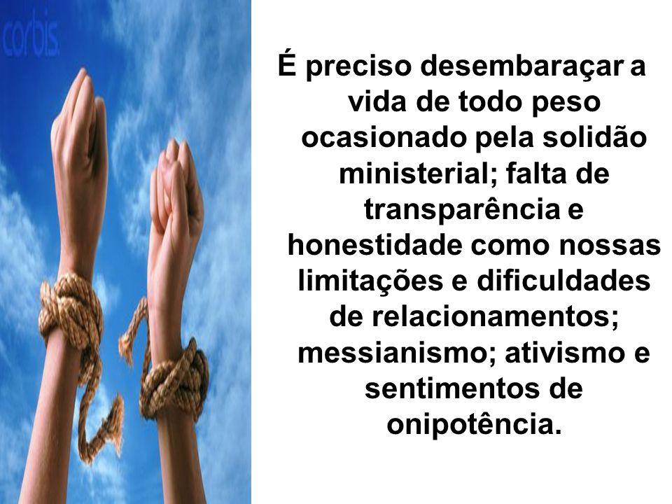 É preciso desembaraçar a vida de todo peso ocasionado pela solidão ministerial; falta de transparência e honestidade como nossas limitações e dificuld