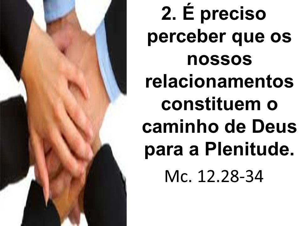 2. É preciso perceber que os nossos relacionamentos constituem o caminho de Deus para a Plenitude. Mc. 12.28-34