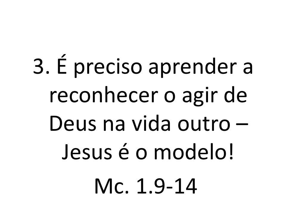3. É preciso aprender a reconhecer o agir de Deus na vida outro – Jesus é o modelo! Mc. 1.9-14