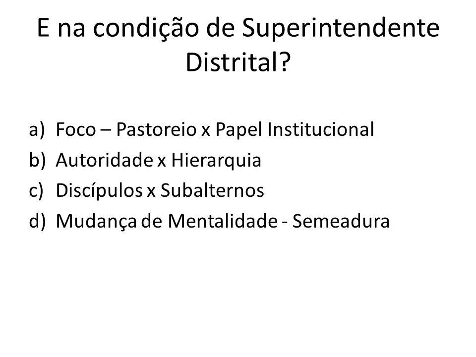 E na condição de Superintendente Distrital? a)Foco – Pastoreio x Papel Institucional b)Autoridade x Hierarquia c)Discípulos x Subalternos d)Mudança de