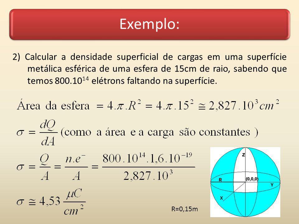 Exemplo: 2) Calcular a densidade superficial de cargas em uma superfície metálica esférica de uma esfera de 15cm de raio, sabendo que temos 800.10 14