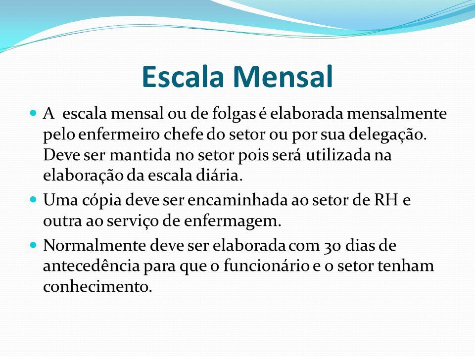 Escala Mensal A escala mensal ou de folgas é elaborada mensalmente pelo enfermeiro chefe do setor ou por sua delegação.