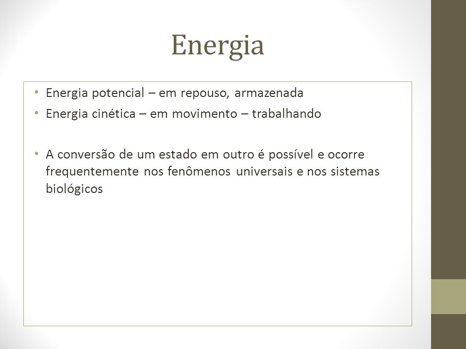 Energia Energia potencial – em repouso, armazenada Energia cinética – em movimento – trabalhando A conversão de um estado em outro é possível e ocorre frequentemente nos fenômenos universais e nos sistemas biológicos