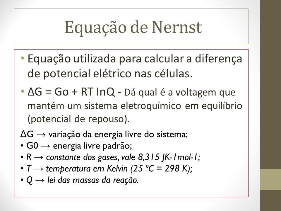 Equação de Nernst Equação utilizada para calcular a diferença de potencial elétrico nas células.