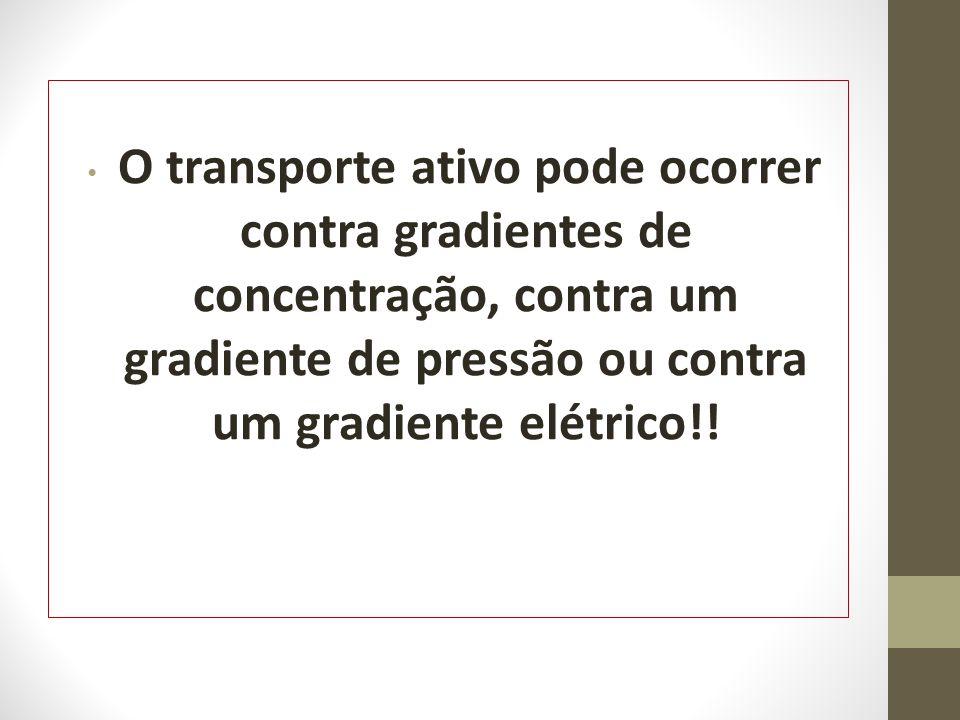 O transporte ativo pode ocorrer contra gradientes de concentração, contra um gradiente de pressão ou contra um gradiente elétrico!!