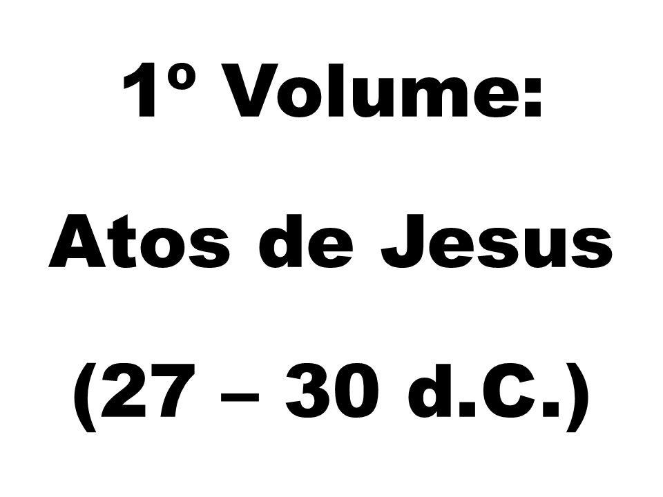 1º Volume: Atos de Jesus (27 – 30 d.C.)