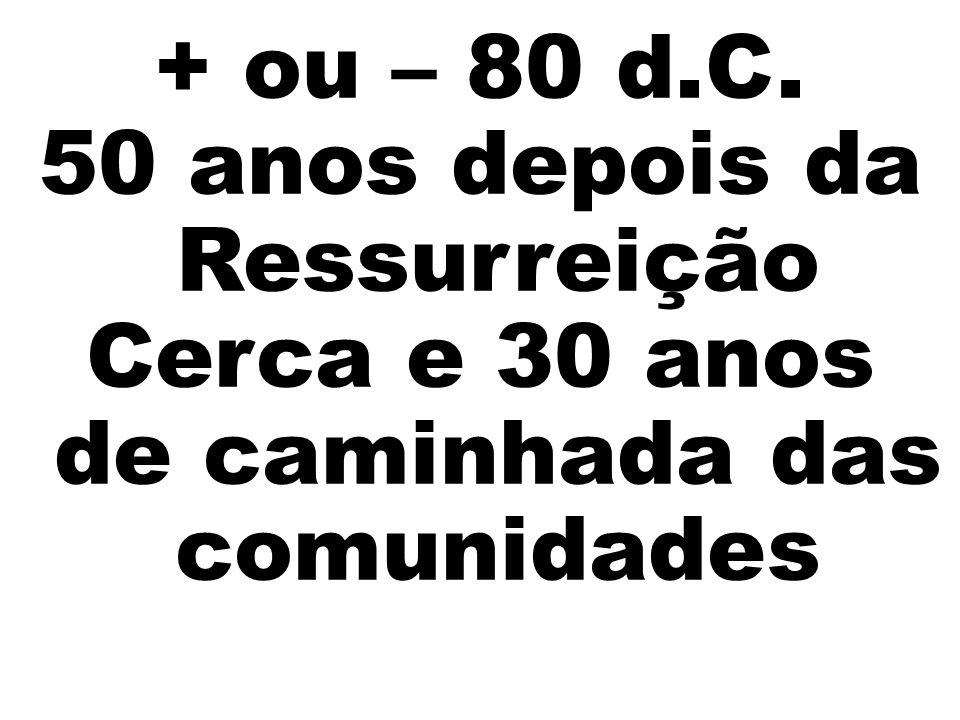 + ou – 80 d.C. 50 anos depois da Ressurreição Cerca e 30 anos de caminhada das comunidades