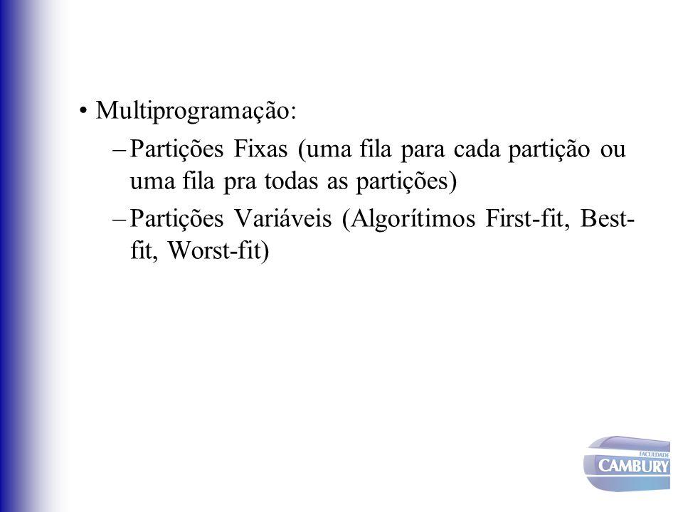 Multiprogramação: –Partições Fixas (uma fila para cada partição ou uma fila pra todas as partições) –Partições Variáveis (Algorítimos First-fit, Best-