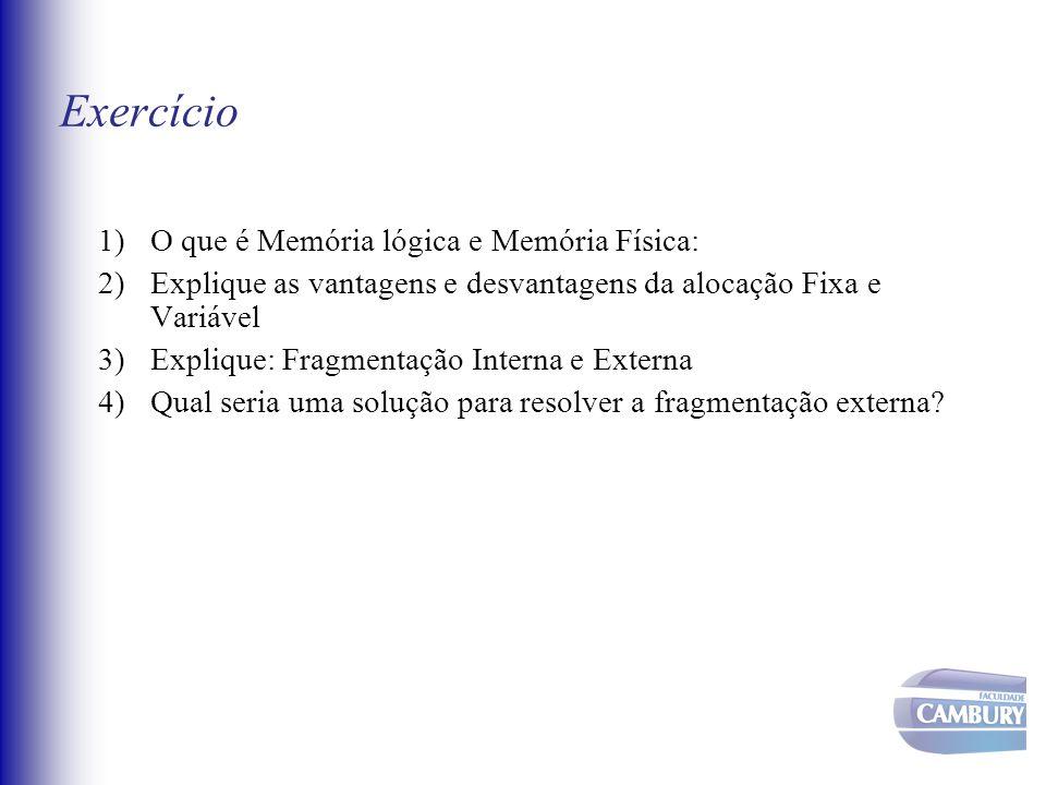 Exercício 1)O que é Memória lógica e Memória Física: 2)Explique as vantagens e desvantagens da alocação Fixa e Variável 3)Explique: Fragmentação Inter