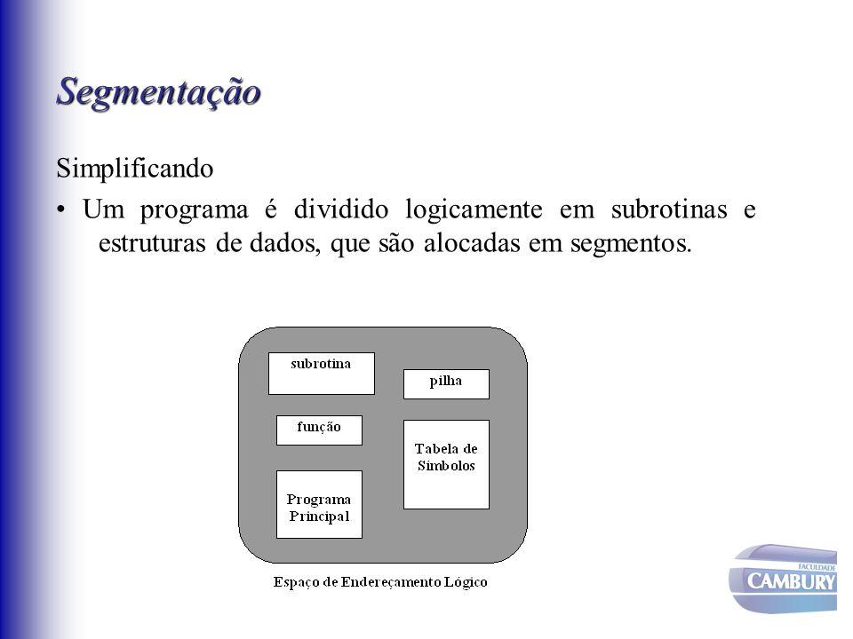 Segmentação Simplificando Um programa é dividido logicamente em subrotinas e estruturas de dados, que são alocadas em segmentos.