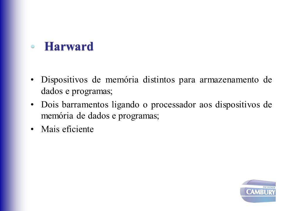 Harward Harward Dispositivos de memória distintos para armazenamento de dados e programas; Dois barramentos ligando o processador aos dispositivos de