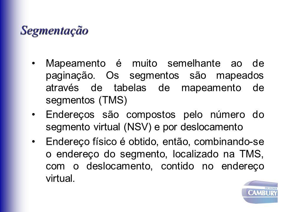 Segmentação Mapeamento é muito semelhante ao de paginação. Os segmentos são mapeados através de tabelas de mapeamento de segmentos (TMS) Endereços são