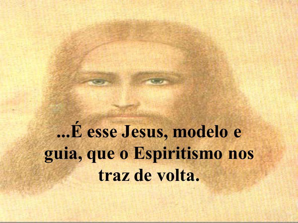 ...É esse Jesus, modelo e guia, que o Espiritismo nos traz de volta.