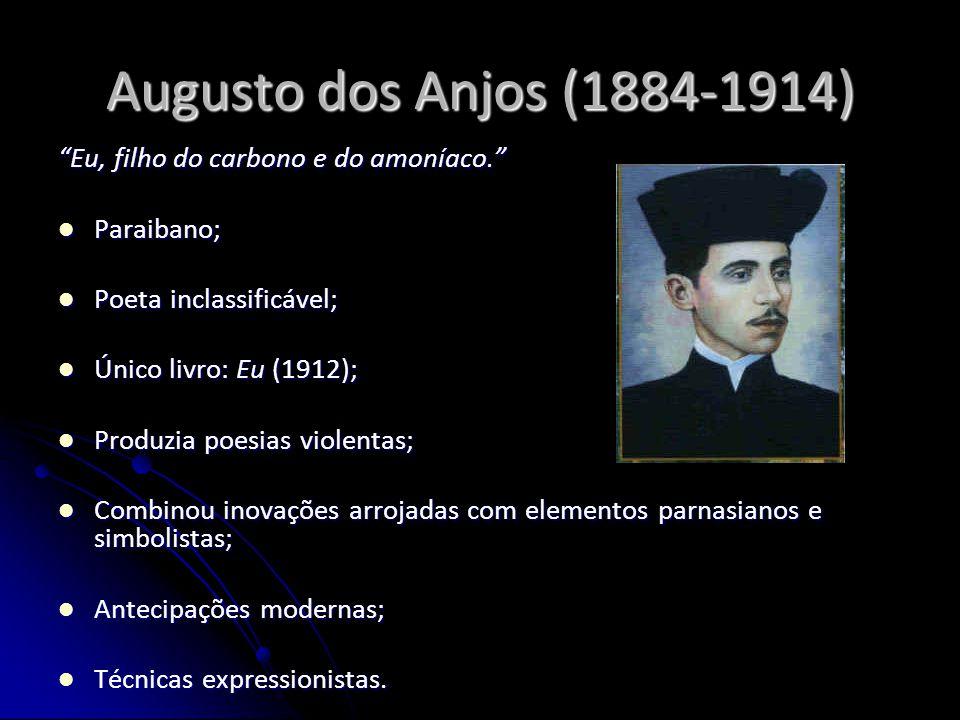 Augusto dos Anjos (1884-1914) Eu, filho do carbono e do amoníaco. Paraibano; Paraibano; Poeta inclassificável; Poeta inclassificável; Único livro: Eu