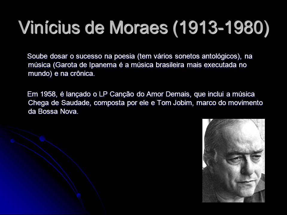 Vinícius de Moraes (1913-1980) Soube dosar o sucesso na poesia (tem vários sonetos antológicos), na música (Garota de Ipanema é a música brasileira ma