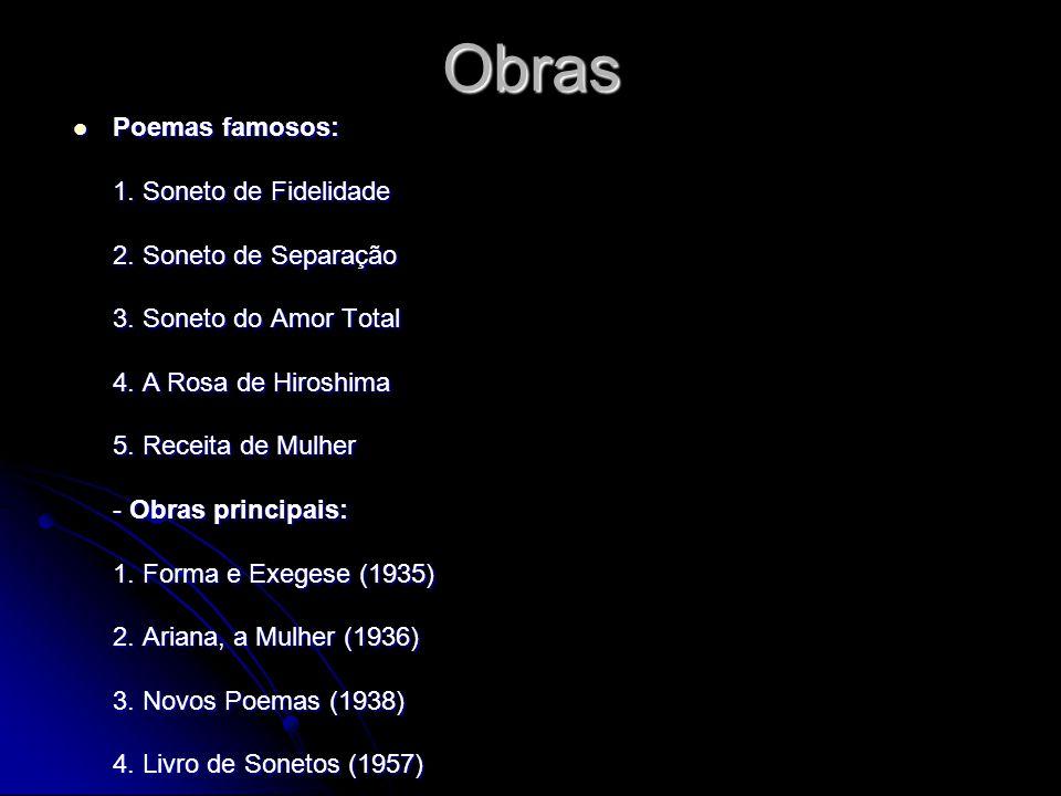 Obras Poemas famosos: 1. Soneto de Fidelidade 2. Soneto de Separação 3. Soneto do Amor Total 4. A Rosa de Hiroshima 5. Receita de Mulher - Obras princ