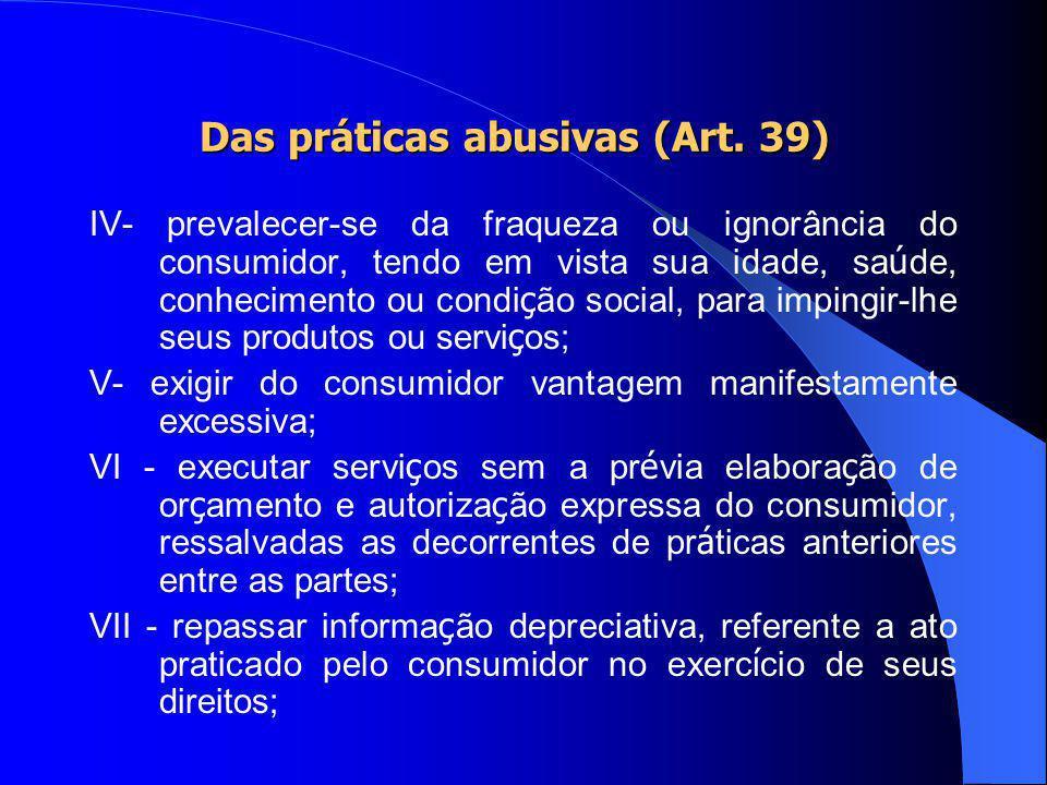 Das práticas abusivas (Art. 39) I- condicionar o fornecimento de produto ou de servi ç o ao fornecimento de outro produto ou servi ç o, bem como, sem