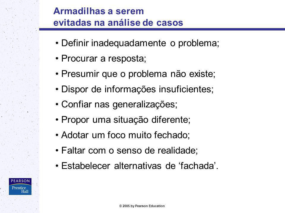 © 2005 by Pearson Education Armadilhas a serem evitadas na análise de casos Definir inadequadamente o problema; Procurar a resposta; Presumir que o pr