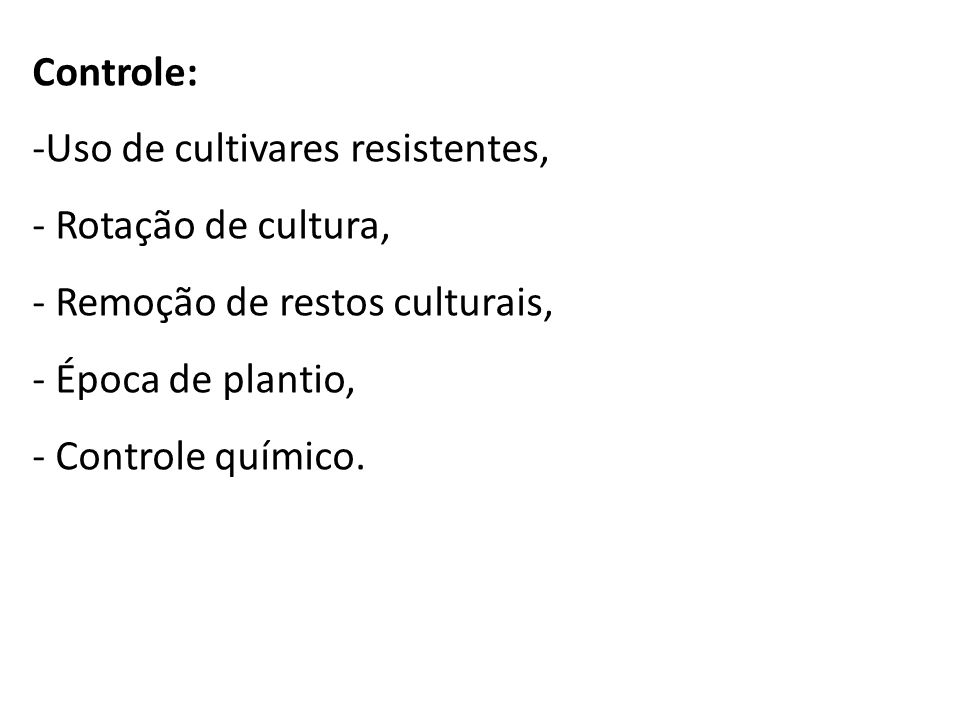 Controle: -Uso de cultivares resistentes, - Rotação de cultura, - Remoção de restos culturais, - Época de plantio, - Controle químico.