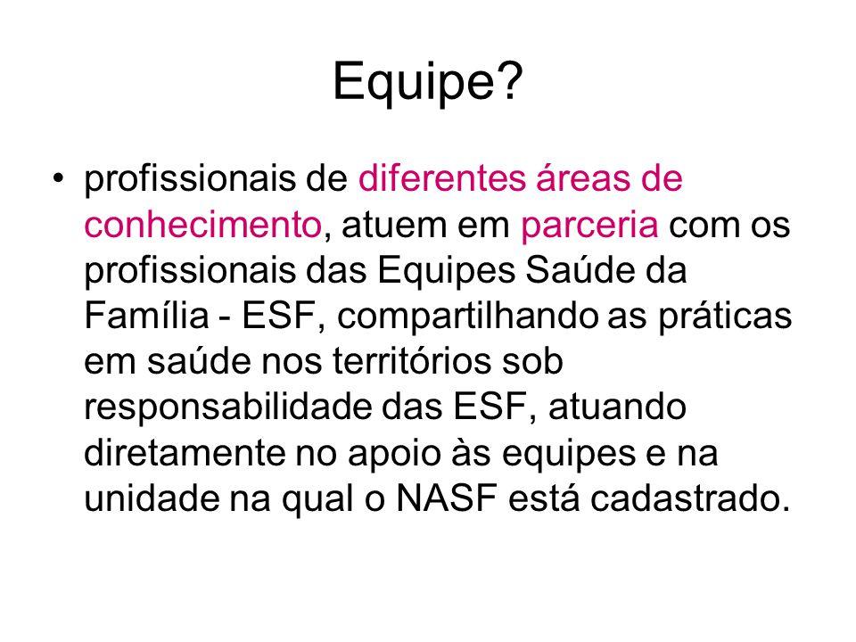 Equipe? profissionais de diferentes áreas de conhecimento, atuem em parceria com os profissionais das Equipes Saúde da Família - ESF, compartilhando a