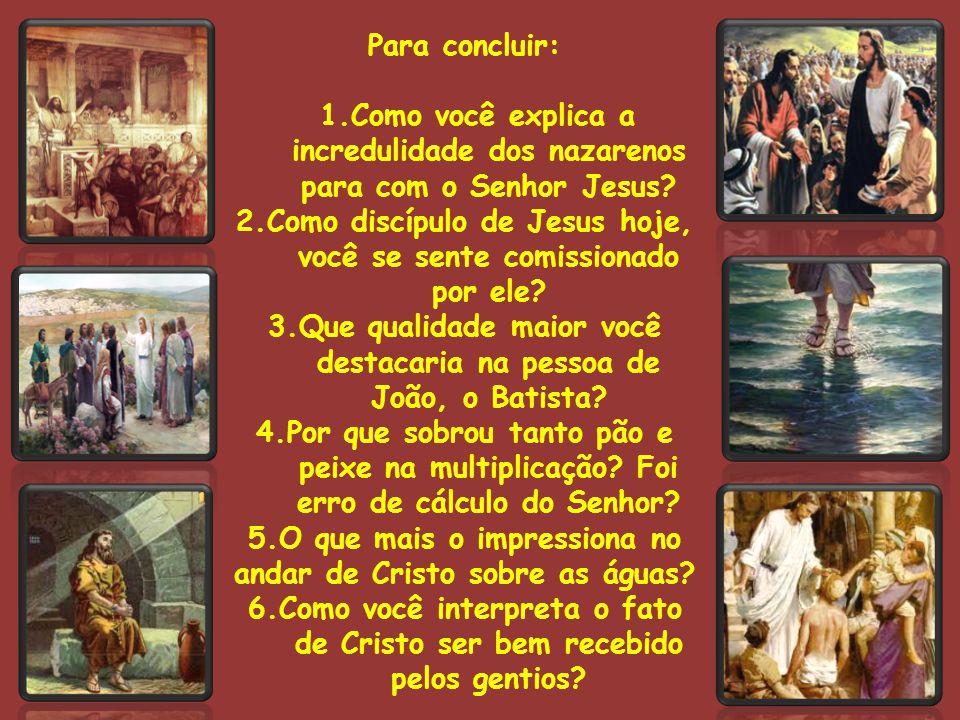 Para concluir: 1.Como você explica a incredulidade dos nazarenos para com o Senhor Jesus.