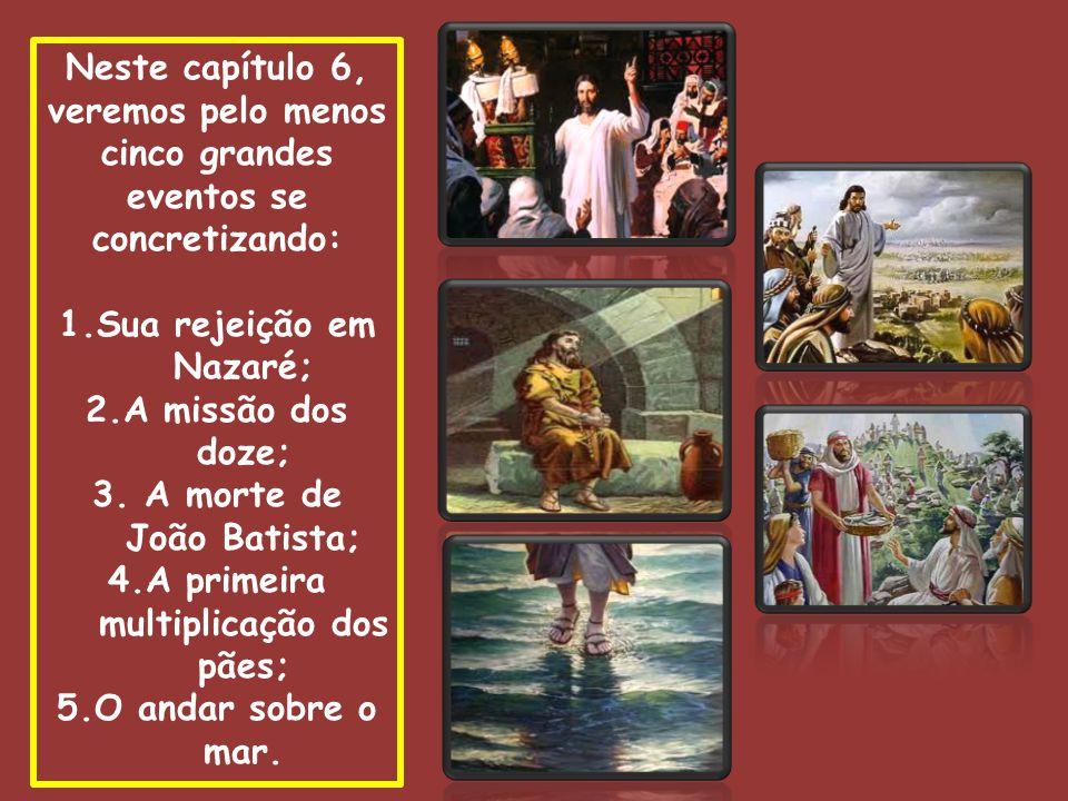 Neste capítulo 6, veremos pelo menos cinco grandes eventos se concretizando: 1.Sua rejeição em Nazaré; 2.A missão dos doze; 3.