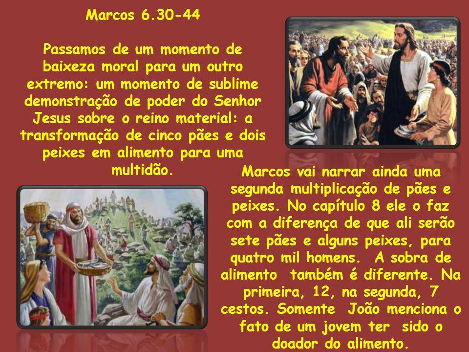Marcos 6.30-44 Passamos de um momento de baixeza moral para um outro extremo: um momento de sublime demonstração de poder do Senhor Jesus sobre o reino material: a transformação de cinco pães e dois peixes em alimento para uma multidão.