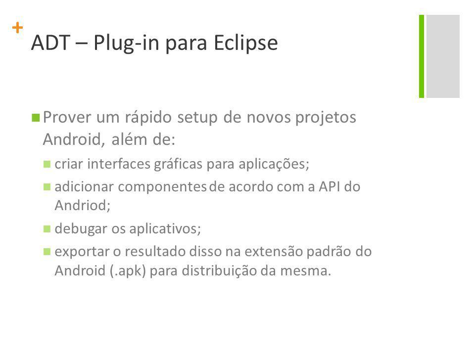 + ADT – Plug-in para Eclipse Prover um rápido setup de novos projetos Android, além de: criar interfaces gráficas para aplicações; adicionar componentes de acordo com a API do Andriod; debugar os aplicativos; exportar o resultado disso na extensão padrão do Android (.apk) para distribuição da mesma.