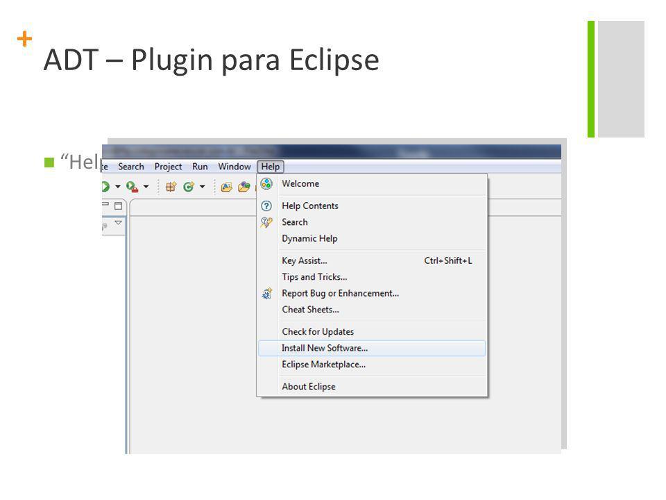 + ADT – Plugin para Eclipse Help > Install New Software...