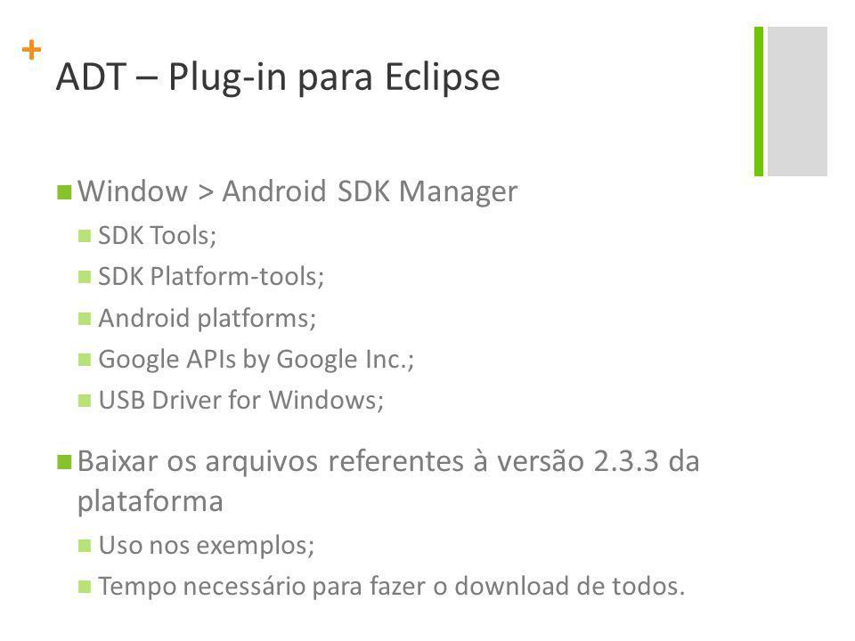 + Window > Android SDK Manager SDK Tools; SDK Platform-tools; Android platforms; Google APIs by Google Inc.; USB Driver for Windows; Baixar os arquivos referentes à versão 2.3.3 da plataforma Uso nos exemplos; Tempo necessário para fazer o download de todos.