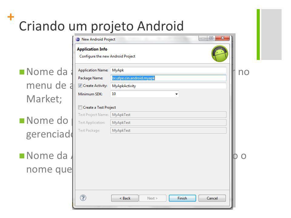 + Criando um projeto Android Nome da aplicação Nome que vai aparecer no menu de aplicações do Android e no Android Market; Nome do pacote – Nome do processo a ser gerenciado pelo Android; Nome da Activity Inicialmente, pense como o nome que aparecerá na janela do aplicativo;