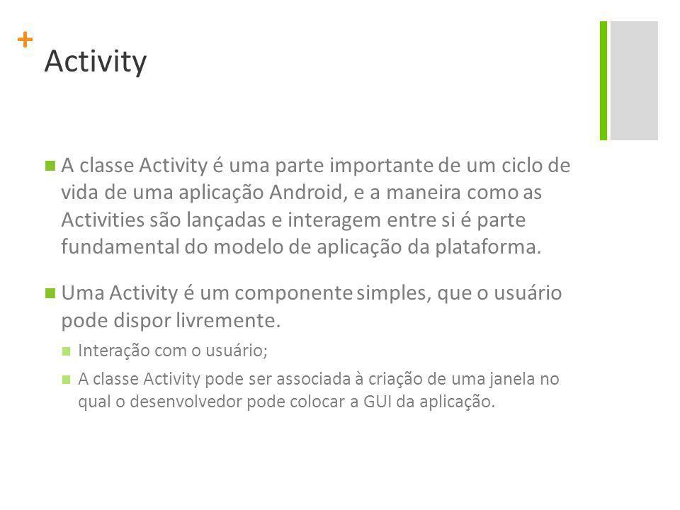 + Activity A classe Activity é uma parte importante de um ciclo de vida de uma aplicação Android, e a maneira como as Activities são lançadas e interagem entre si é parte fundamental do modelo de aplicação da plataforma.