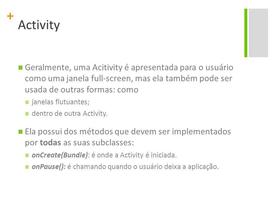 + Activity Geralmente, uma Acitivity é apresentada para o usuário como uma janela full-screen, mas ela também pode ser usada de outras formas: como janelas flutuantes; dentro de outra Activity.
