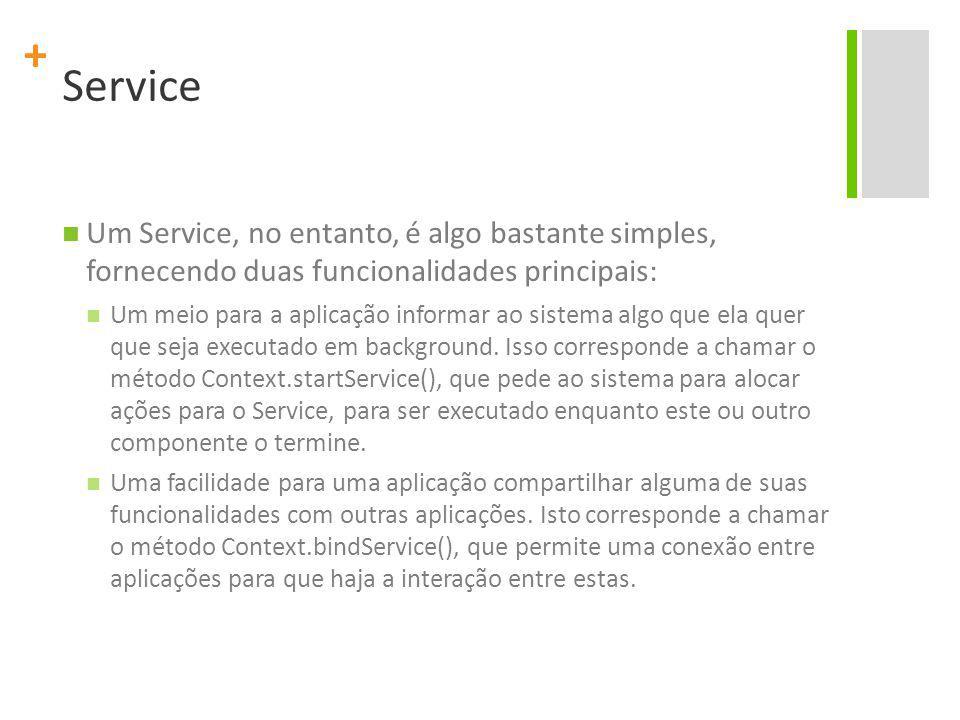 + Service Um Service, no entanto, é algo bastante simples, fornecendo duas funcionalidades principais: Um meio para a aplicação informar ao sistema algo que ela quer que seja executado em background.