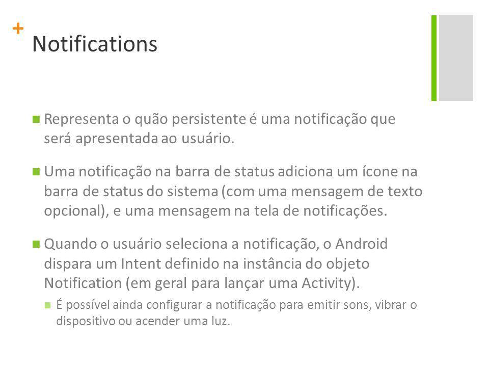 + Notifications Representa o quão persistente é uma notificação que será apresentada ao usuário. Uma notificação na barra de status adiciona um ícone