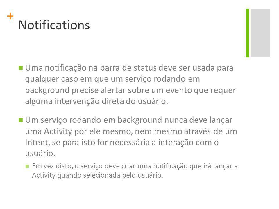 + Notifications Uma notificação na barra de status deve ser usada para qualquer caso em que um serviço rodando em background precise alertar sobre um evento que requer alguma intervenção direta do usuário.