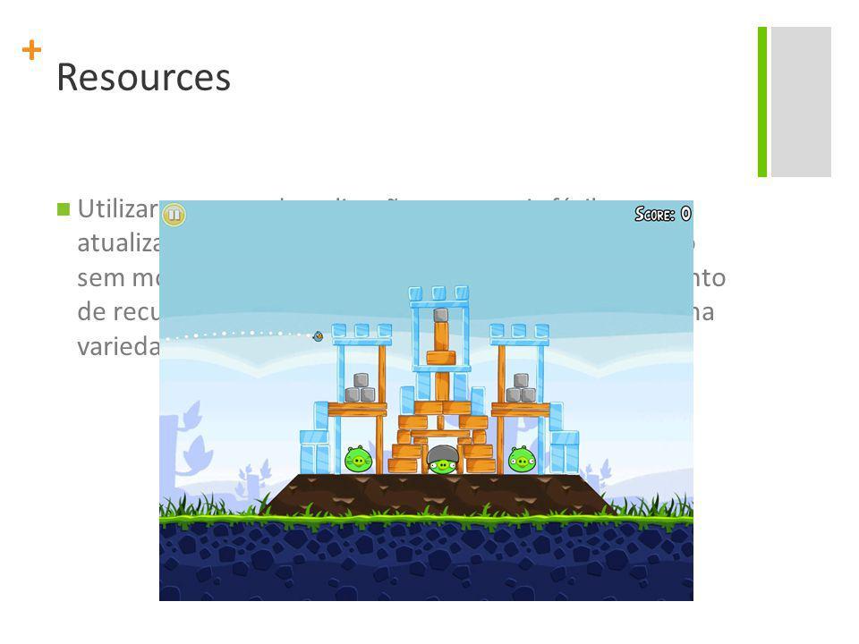 + Resources Utilizar recursos de aplicação torna mais fácil a atualização de várias características de uma aplicação sem modificar o código-fonte, e, provendo um conjunto de recursos alternativos, otimizar a aplicação para uma variedade de configurações de dispositivos
