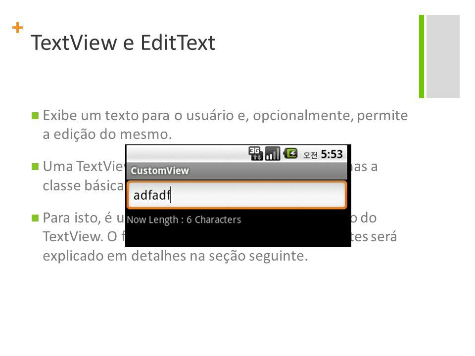 + TextView e EditText Exibe um texto para o usuário e, opcionalmente, permite a edição do mesmo. Uma TextView é um editor de texto completo, mas a cla