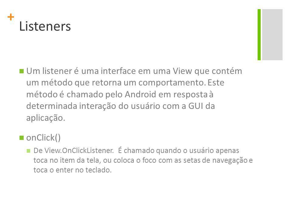 + Listeners Um listener é uma interface em uma View que contém um método que retorna um comportamento. Este método é chamado pelo Android em resposta
