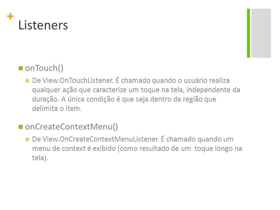 + Listeners onTouch() De View.OnTouchListener. É chamado quando o usuário realiza qualquer ação que caracterize um toque na tela, independente da dura