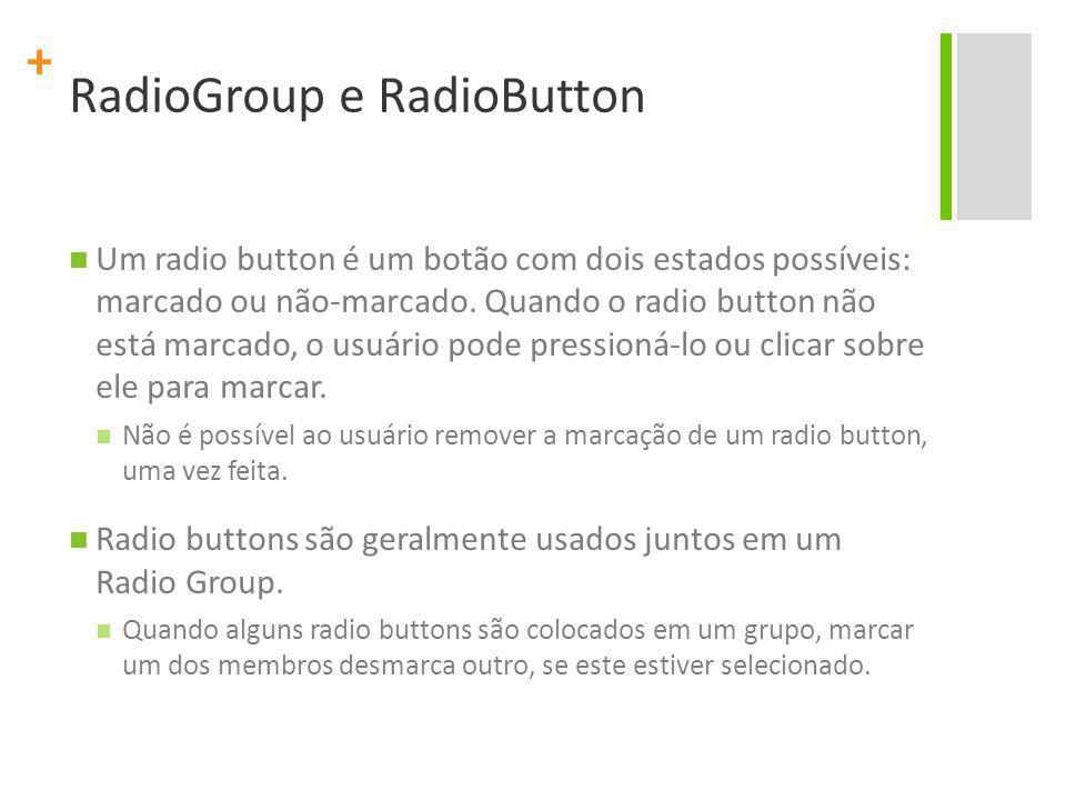 + RadioGroup e RadioButton Um radio button é um botão com dois estados possíveis: marcado ou não-marcado.