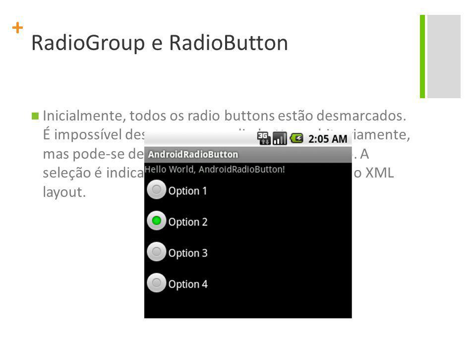 + RadioGroup e RadioButton Inicialmente, todos os radio buttons estão desmarcados. É impossível desmarcar um radio button arbitrariamente, mas pode-se
