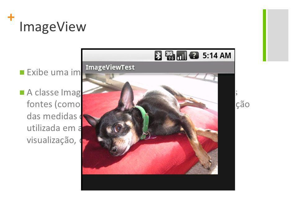 + ImageView Exibe uma imagem arbitrária, como um ícone. A classe ImageView pode carregar imagens de várias fontes (como ContentProviders), cuidar da c